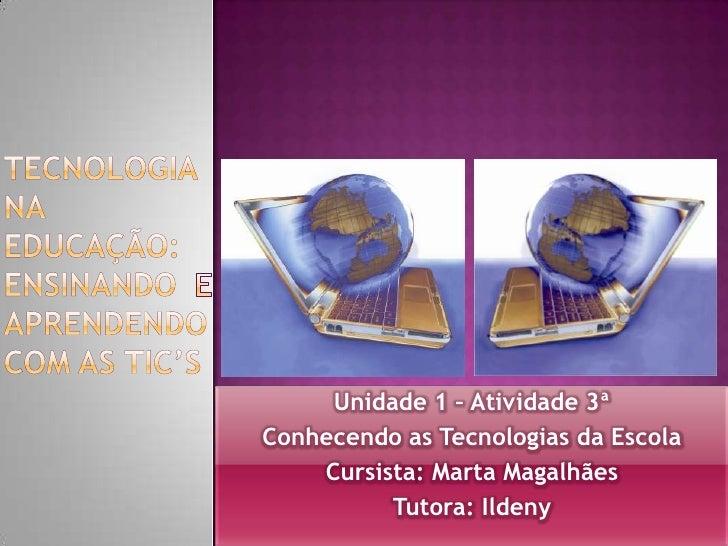 Tecnologia na educação: ensinando e aprendendo com as tic's<br />Unidade 1 – Atividade 3ª<br />Conhecendo as Tecnologias d...