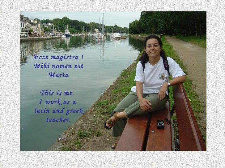 Ecce magistra !Mihi nomen est    Marta  This is me.  I work as alatin and greek    teacher.