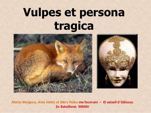 Vulpes et persona            tragicaMarta Molgosa, Aina Vallés et Marc Palau me fecerunt – El vaixell d´Odisseu           ...