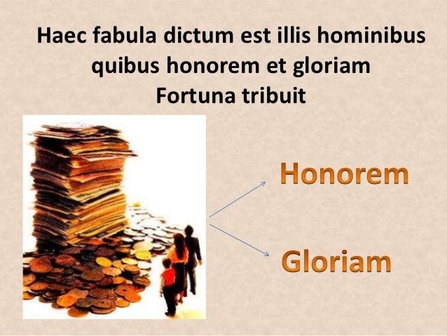 Haec fabula dictum est illis hominibus     quibus honorem et gloriam           Fortuna tribuit
