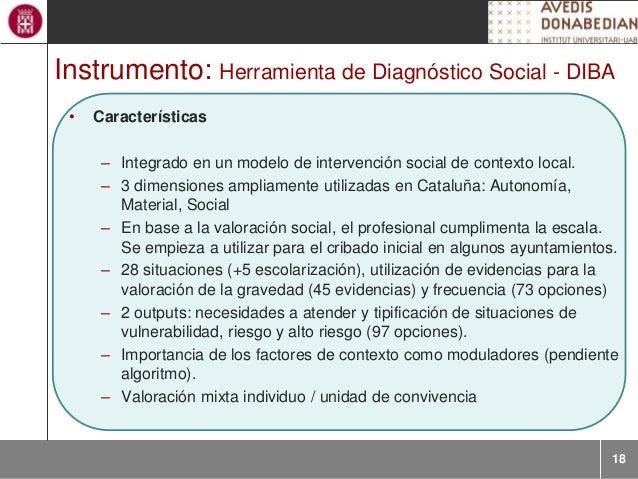 18 Instrumento: Herramienta de Diagnóstico Social - DIBA • Características – Integrado en un modelo de intervención social...