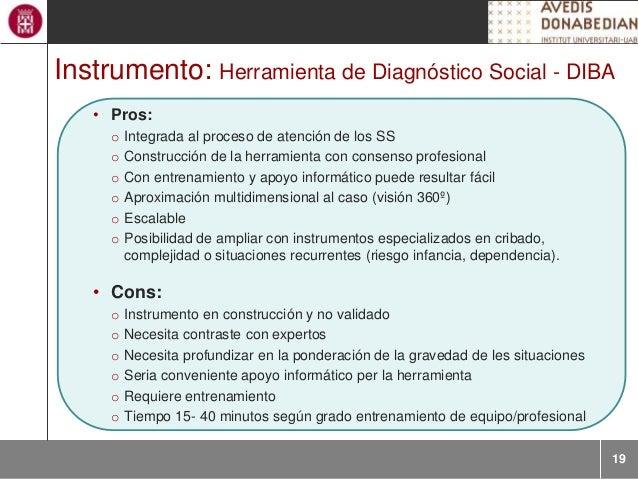 19 Instrumento: Herramienta de Diagnóstico Social - DIBA • Pros: o Integrada al proceso de atención de los SS o Construcci...