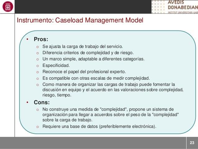 23 Instrumento: Caseload Management Model • Pros: o Se ajusta la carga de trabajo del servicio. o Diferencia criterios de ...