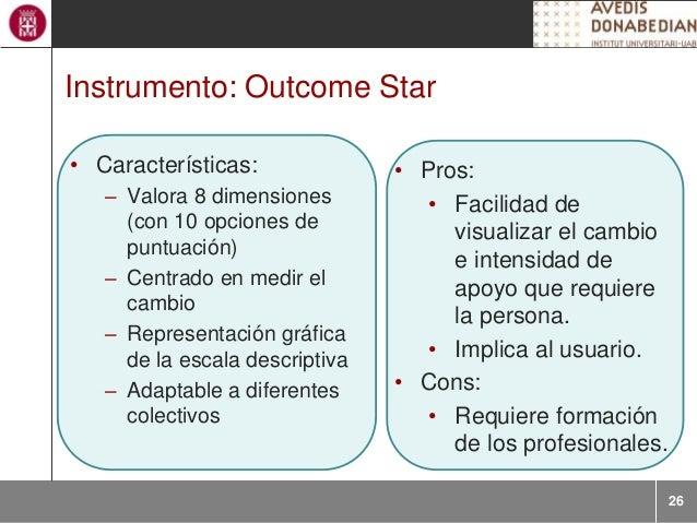 26 Instrumento: Outcome Star • Características: – Valora 8 dimensiones (con 10 opciones de puntuación) – Centrado en medir...