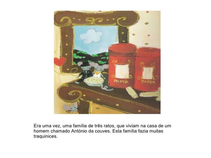 Era uma vez, uma família de três ratos, que viviam na casa de um homem chamado António da couves. Esta família fazia muita...