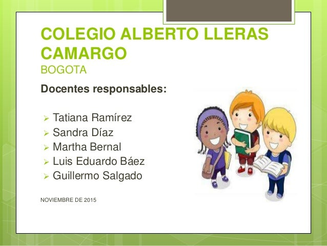 COLEGIO ALBERTO LLERAS CAMARGO BOGOTA Docentes responsables:  Tatiana Ramírez  Sandra Díaz  Martha Bernal  Luis Eduard...