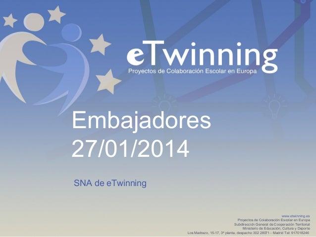 Embajadores 27/01/2014 SNA de eTwinning  www.etwinning.es Proyectos de Colaboración Escolar en Europa Subdirección General...