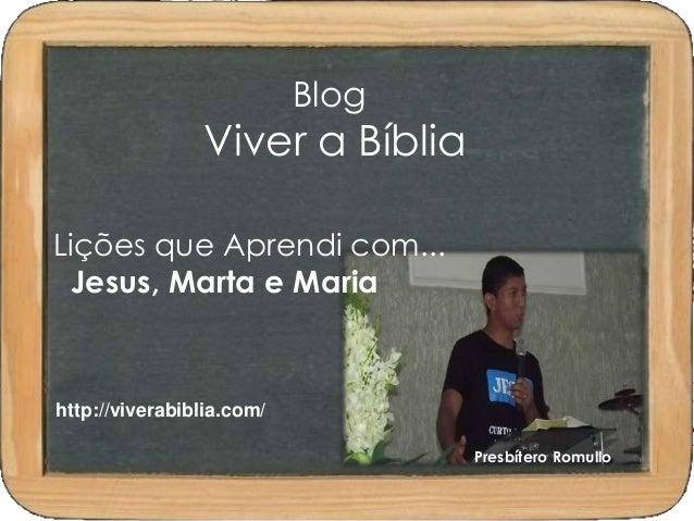 Blog  Viver a Bíblia  Lições que Aprendi com...  Jesus, Marta e Maria  Presbítero Romullo  http://viverabiblia.com/
