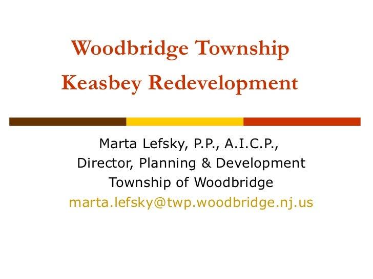 Woodbridge TownshipKeasbey Redevelopment    Marta Lefsky, P.P., A.I.C.P., Director, Planning & Development      Township o...