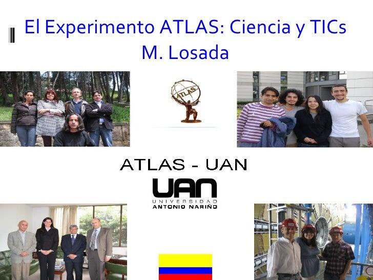 El Experimento ATLAS: Ciencia y TICs M. Losada