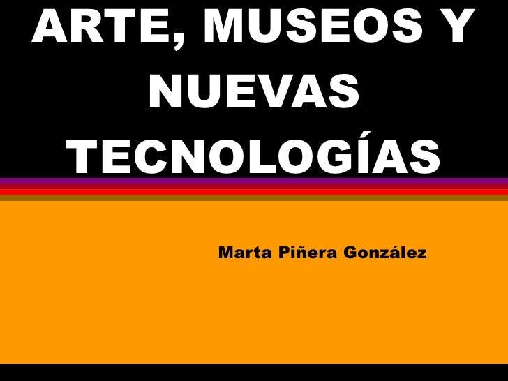 ARTE, MUSEOS Y NUEVAS TECNOLOGÍAS Marta Piñera González