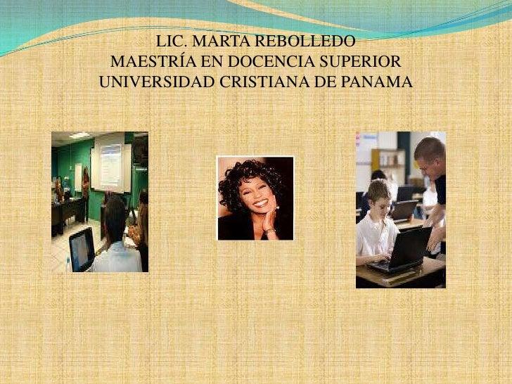 LIC. MARTA REBOLLEDO MAESTRÍA EN DOCENCIA SUPERIORUNIVERSIDAD CRISTIANA DE PANAMA<br />
