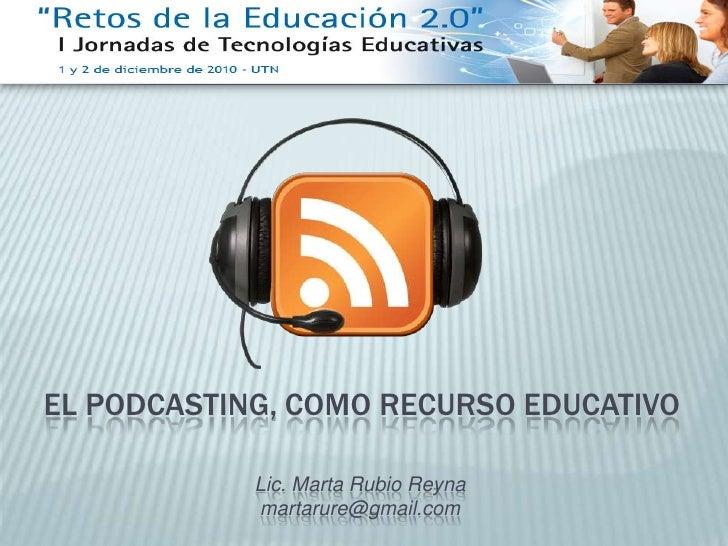 EL PODCASTING, COMO RECURSO EDUCATIVO<br />Lic. Marta Rubio Reyna<br />martarure@gmail.com<br />