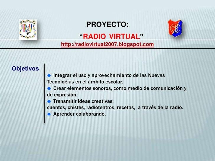"""PROYECTO: <br />    """"RADIOVIRTUAL""""<br />http://radiovirtual2007.blogspot.com<br />  Integrar el uso y aprovechamiento de l..."""
