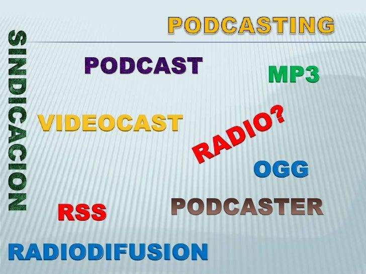 En cualquier lugar</li></li></ul><li>PODCASTING<br />PODCAST<br />MP3<br />SINDICACION<br />VIDEOCAST<br />RADIO? <br />OG...
