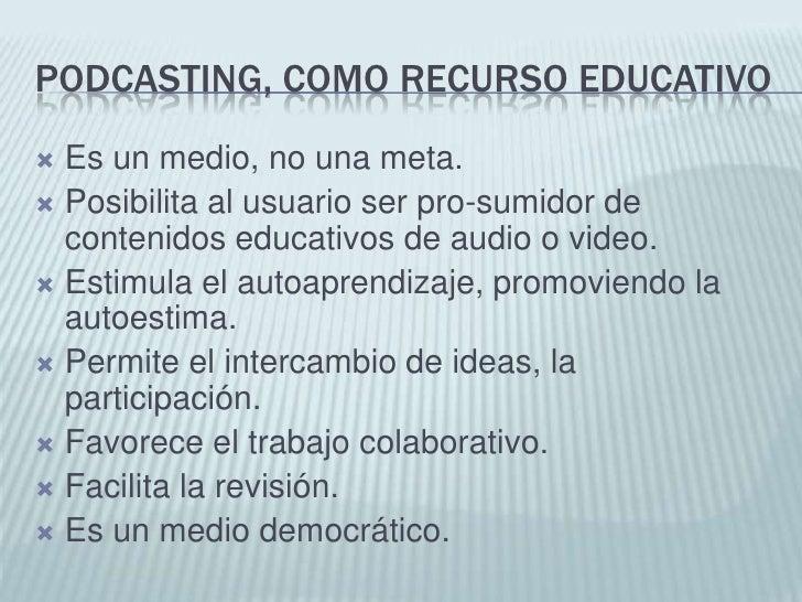 Podcasting, como recurso educativo<br />Es un medio, no una meta.<br />Posibilita al usuario ser pro-sumidor de contenidos...