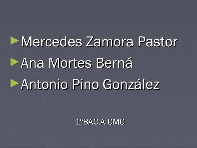 ►Mercedes Zamora Pastor ►Ana Mortes Berná ►Antonio Pino González 1ºBAC.A CMC