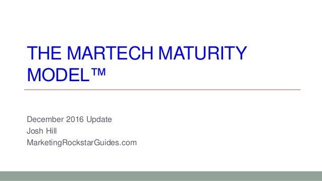 THE MARTECH MATURITY MODEL™ December 2016 Update Josh Hill MarketingRockstarGuides.com