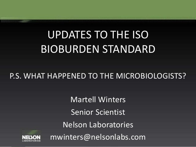UPDATES TO THE ISO BIOBURDEN STANDARD P.S. WHAT HAPPENED TO THE MICROBIOLOGISTS? Martell Winters Senior Scientist Nelson L...