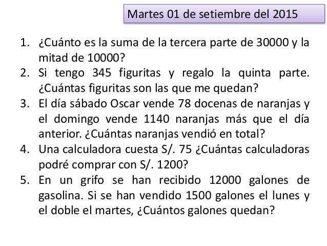 Martes 01 de setiembre del 2015 1. ¿Cuánto es la suma de la tercera parte de 30000 y la mitad de 10000? 2. Si tengo 345 fi...