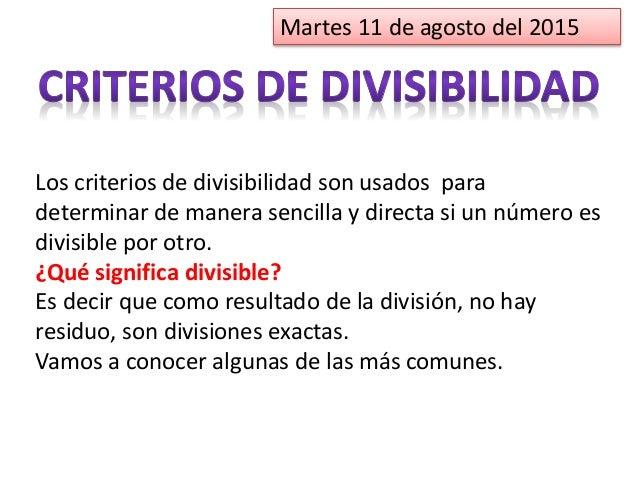 Martes 11 de agosto del 2015 Los criterios de divisibilidad son usados para determinar de manera sencilla y directa si un ...