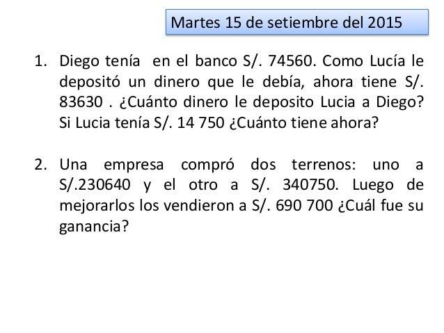 Martes 15 de setiembre del 2015 1. Diego tenía en el banco S/. 74560. Como Lucía le depositó un dinero que le debía, ahora...