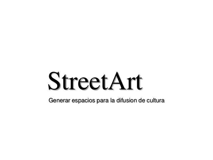 StreetArt<br />Generar espacios para la difusion de cultura<br />