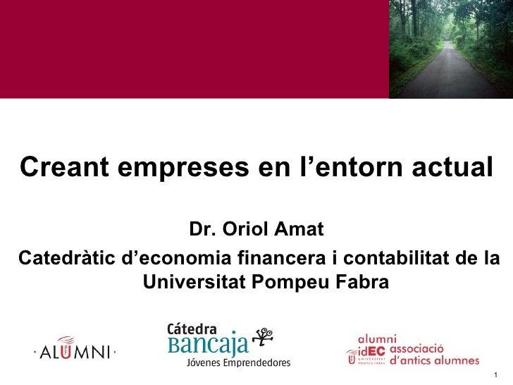Creant empreses en l'entorn actual Dr. Oriol Amat Catedràtic d'economia financera i contabilitat de la Universitat Pompeu ...