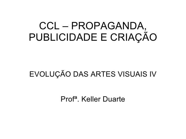 CCL – PROPAGANDA, PUBLICIDADE E CRIAÇÃO EVOLUÇÃO DAS ARTES VISUAIS IV Profª. Keller Duarte