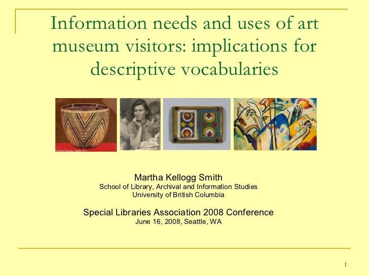 Information needs and uses of art museum visitors: implications for descriptive vocabularies <ul><li>Martha Kellogg Smith ...