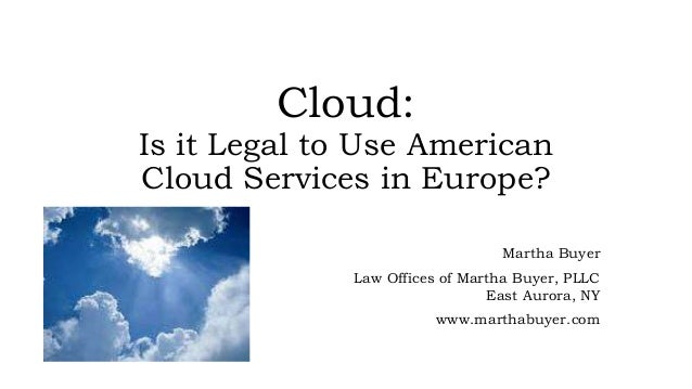 Cloud: Is it Legal to Use American Cloud Services in Europe? Martha Buyer Law Offices of Martha Buyer, PLLC East Aurora, N...