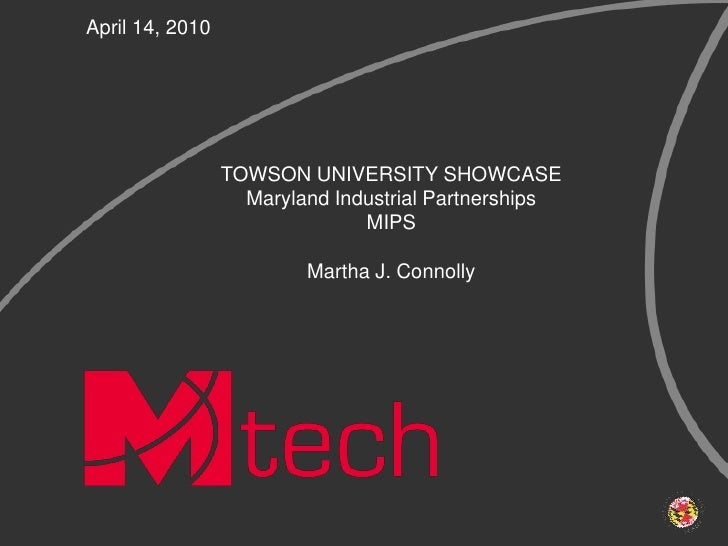 April 14, 2010<br />TOWSON UNIVERSITY SHOWCASE<br />Maryland Industrial PartnershipsMIPS<br />Martha J. Connolly<br />
