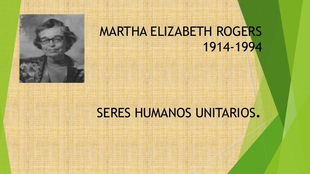 martha elizabeth rogers The assumptions of rogers' theory of unitary human beings are as follows: (1) man is a unified whole possessing his own integrity and manifesting characteristics that are more than and different from the sum of his parts.