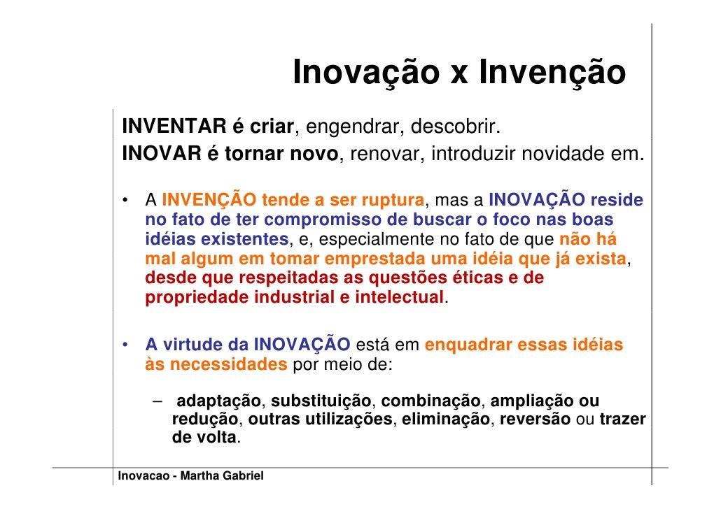 Inovação x Invenção INVENTAR é criar, engendrar, descobrir. INOVAR é tornar novo, renovar, introduzir novidade em.  • A IN...