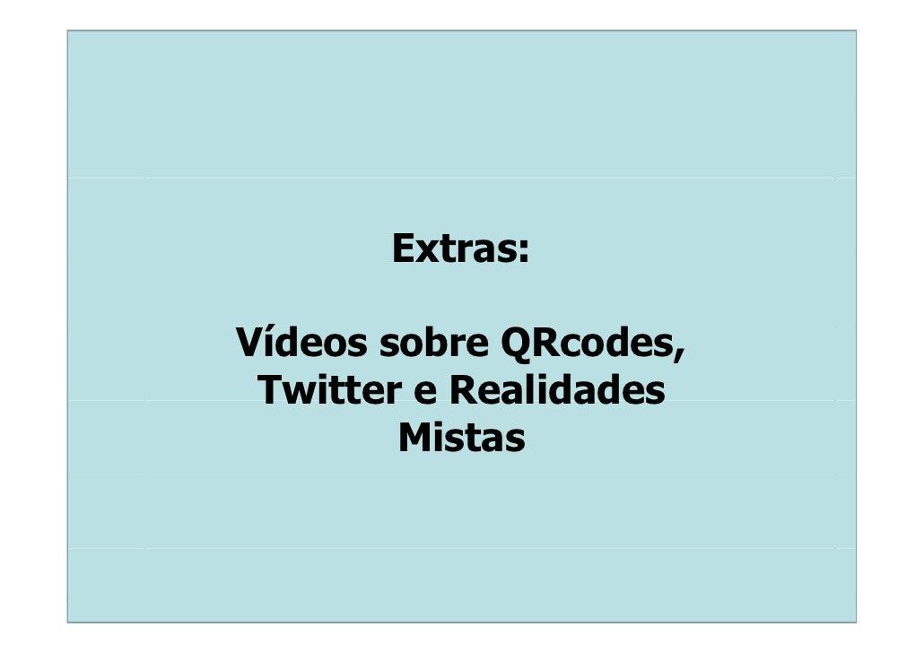 Extras:  Vídeos sobre QRcodes,  í  Twitter e Realidades         Mistas