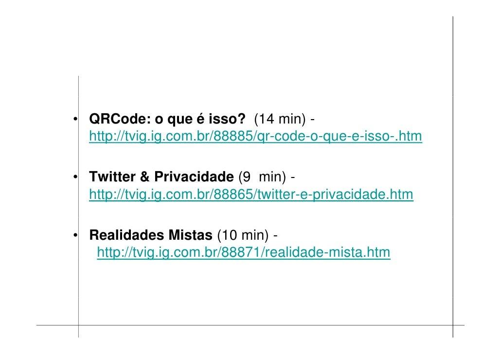 • QRCode: o que é isso? (14 min) -   http://tvig.ig.com.br/88885/qr-code-o-que-e-isso-.htm   http://tvig ig com br/88885/q...