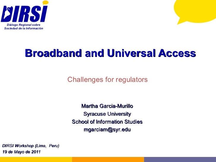 Broadband and Universal Access Challenges for regulators Martha Garcia-Murillo Syracuse University School of Information S...