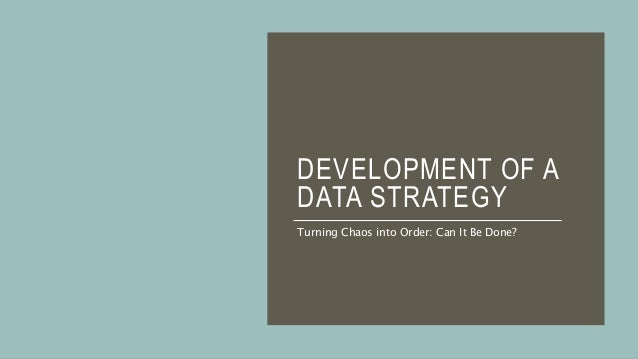 DEVELOPMENT OF A DATA STRATEGY Turning Chaos into Order: Can It Be Done?