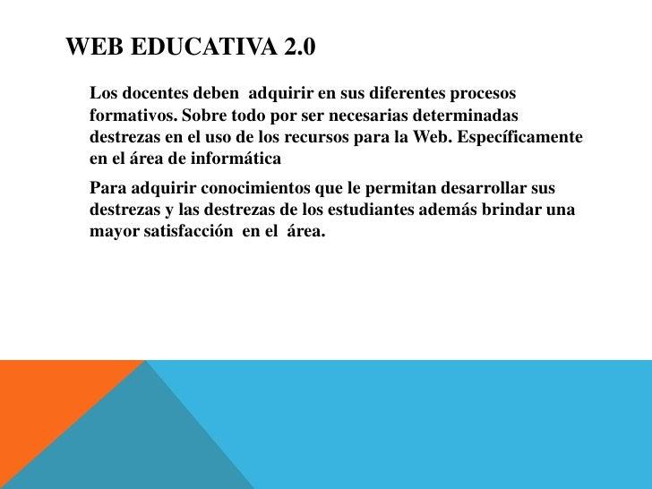 Web Educativa 2.0<br />Los docentes deben  adquirir en sus diferentes procesos formativos. Sobre todo por ser necesarias d...