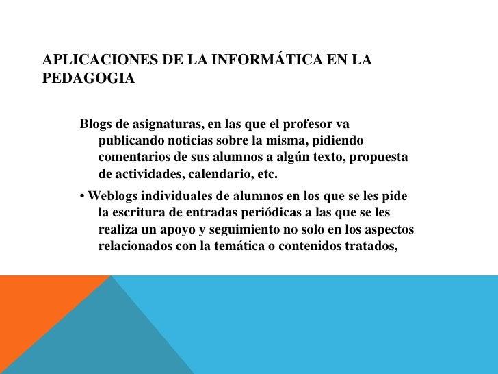 Aplicaciones de la informática EN LA PEDAGOGIA <br />Blogs de asignaturas, en las que el profesor va publicando noticias s...