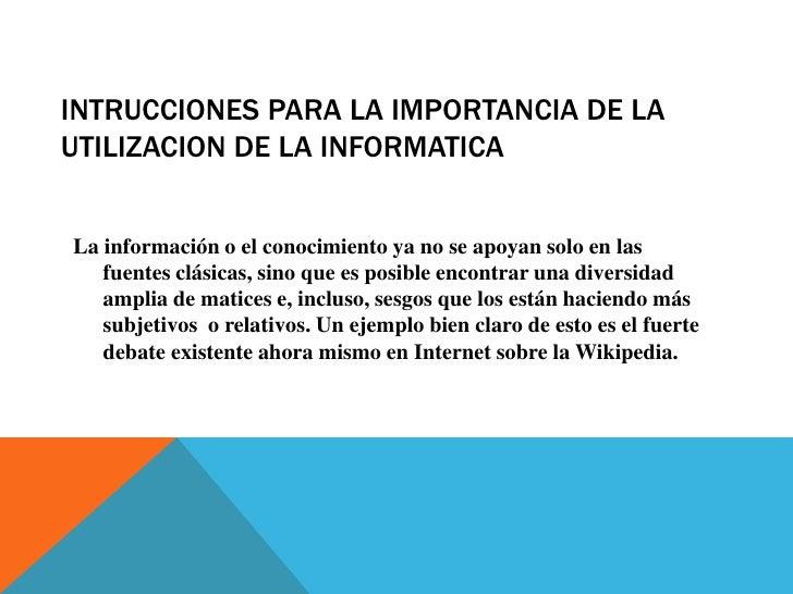 INTRUCCIONES PARA LA IMPORTANCIA DE LA UTILIZACION DE LA INFORMATICA <br />La información o el conocimiento ya no se apoya...