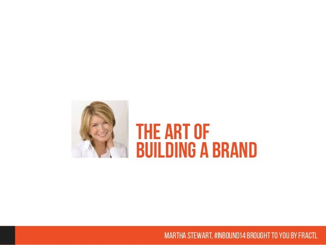 The Art of  Building a Brand  Martha Stewart, #inbound14 brought to you by Fractl