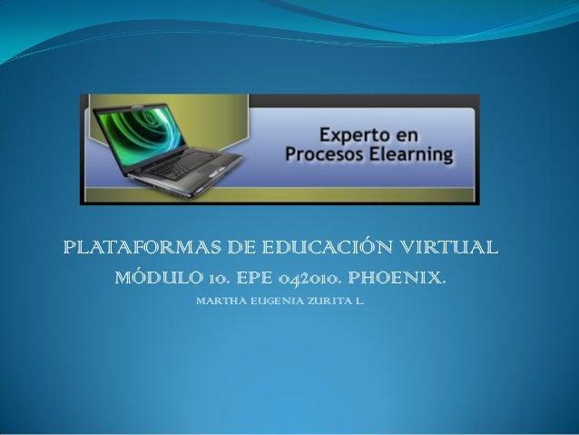 PLATAFORMAS DE EDUCACIÓN VIRTUAL MÓDULO 10. EPE 042010. PHOENIX. MARTHA EUGENIA ZURITA L.