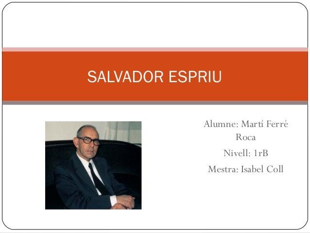 SALVADOR ESPRIU Alumne: Martí Ferré Roca Nivell: 1rB Mestra: Isabel Coll