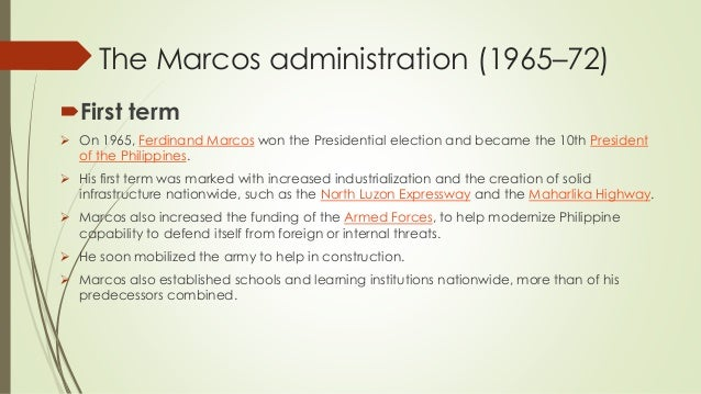 The Marcos administration (1965–72) First term  On 1965, Ferdinand Marcos won the Presidential election and became the 1...