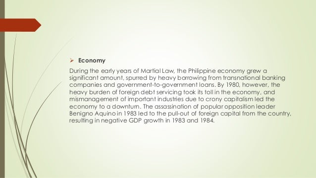 Economy During the early years of Martial Law, the Philippine economy grew a significant amount, spurred by heavy borrow...
