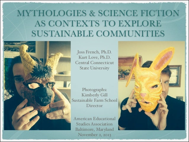 MYTHOLOGIES & SCIENCE FICTION AS CONTEXTS TO EXPLORE SUSTAINABLE COMMUNITIES Joss French, Ph.D.! Kurt Love, Ph.D.! Central...