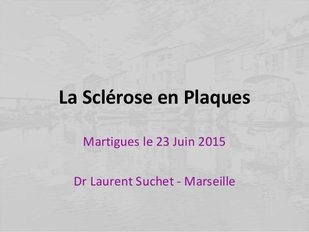 La Sclérose en Plaques Martigues le 23 Juin 2015 Dr Laurent Suchet - Marseille