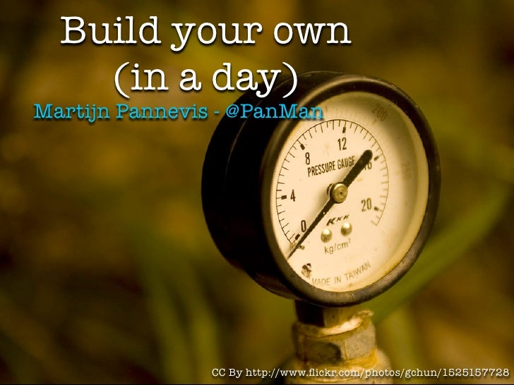 Build your own     (in a day) Martijn Pannevis - @PanMan                    CC By http://www.flickr.com/photos/gchun/152515...