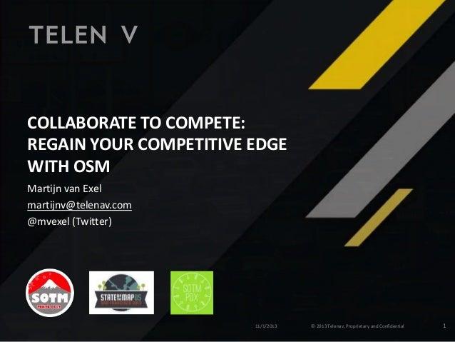 COLLABORATE TO COMPETE: REGAIN YOUR COMPETITIVE EDGE WITH OSM Martijn van Exel martijnv@telenav.com @mvexel (Twitter)  11/...